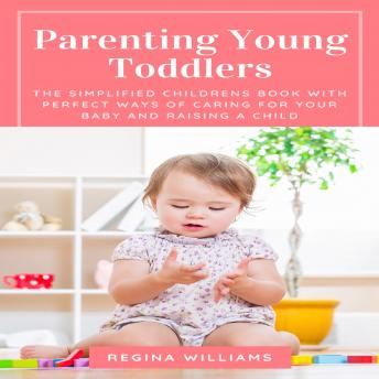 Parenting Young Toddlers: The Simplified Childrens Book with Perfect Ways of Caring for Your Baby and Raising a Child