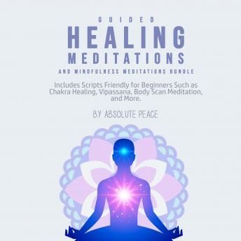 Guided Healing Meditations and Mindfulness Meditations Bundle: Includes Scripts Friendly for Beginners Such as Chakra Healing, Vipassana, Body Scan Meditation, and More.