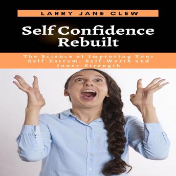 Download Self Confidence Rebuilt: The Science of Improving Your Self-Esteem, Self-Worth and Inner-Strength by Larry Jane Clew