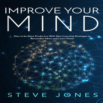 Improve Your Mind; How to be More Productive With New Learning Strategies to Remember More and Learn Faster