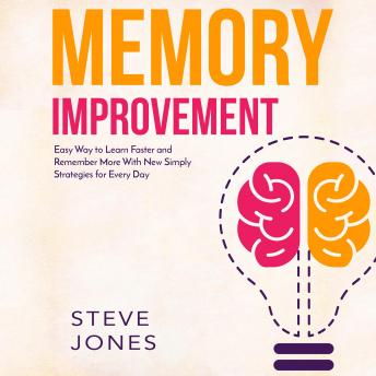Memory Improvement: Easy Way to Learn Faster and Remember More with New Simply Strategies for Every Day