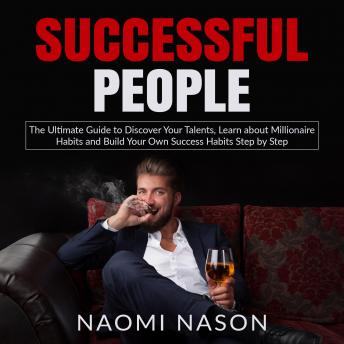 Successful People: The Ultimate Guide to Discover Your Talents, Learn about Millionaire Habits and Build Your Own Success Habits Step by Step