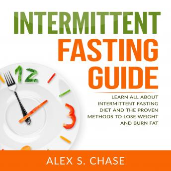Intermittent Fasting Guide: Learn All About Intermittent Fasting Diet And The Proven Methods To Lose Weight And Burn Fat