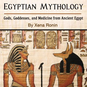 Egyptian Mythology: Gods, Goddesses, and Medicine from Ancient Egypt