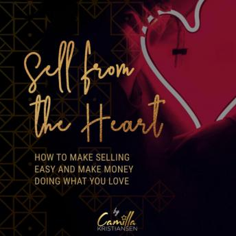 Sell from the heart! How to make selling easy and make money doing what you love