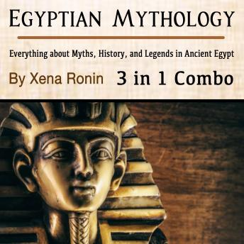 Egyptian Mythology: Everything about Myths, History, and Legends in Ancient Egypt (3 in 1 Combo)