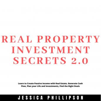 Real Property Investment Secrets 2.0. Learn to Create Passive Income with Real Estate, Generate Cash Flow, Plan your Life and Investment, Find the Right Deals