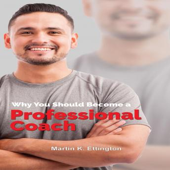 Why You Should Become a Professional Coach: And Learn more about a Fast Growing Profession