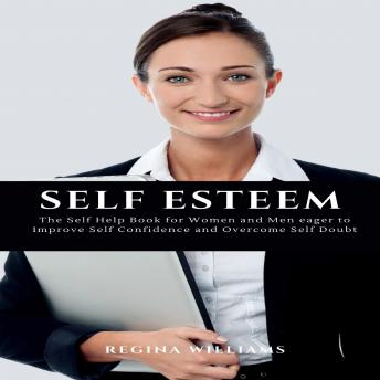 Download Self Esteem: The Self Help Book for Women and Men eager to Improve Self Confidence and Overcome Self Doubt by Regina Williams