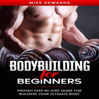 Bodybuilding for Beginners: Proven Step by Step Guide for Building Your Ultimate Body