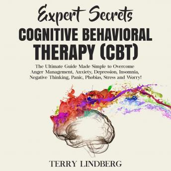 Expert Secrets – Cognitive Behavioral Therapy (CBT): The Ultimate Guide Made Simple to Overcome Anger Management, Anxiety, Depression, Insomnia, Negative Thinking, Panic, Phobias, Stress and Worry!, Terry Lindberg