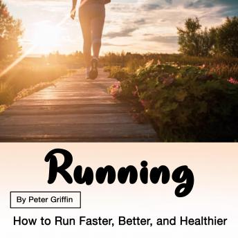Running: How to Run Faster, Better, and Healthier