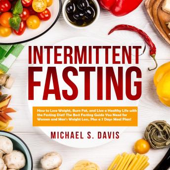 Intermittent Fasting: How to Lose Weight, Burn Fat, and Live a Healthy Life with the Fasting Diet! The Best Fasting Guide You Need for Women and Men's Weight Loss, Plus a 7 Days Meal Plan!