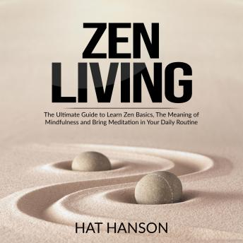 Zen Living: The Ultimate Guide to Learn Zen Basics, The Meaning of Mindfulness and Bring Meditation