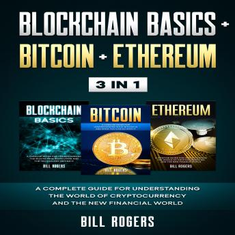 Blockchain Basics + Bitcoin + Ethereum: 3 In 1 – A Complete Guide for Understanding the World of Cryptocurrency and the New Financial World