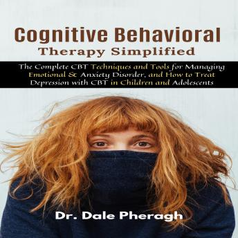 Download Cognitive Behavioral Therapy Simplified: The Complete CBT Techniques and Tools for Managing Emotional & Anxiety Disorder, and How to Treat Depression with CBT in Children and Adolescents by Dr. Dale Pheragh