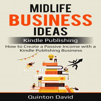 Midlife Business Ideas: Kindle Publishing: How to Create a Passive Income with a Kindle Publishing Business