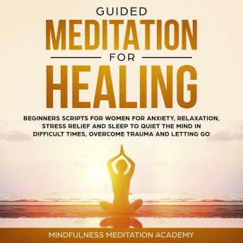 Guided Meditation for Healing: Beginners Scripts for Women for Anxiety, Relaxation, Stress Relief and Sleep to quiet the Mind in difficult Times, overcome Trauma and letting go