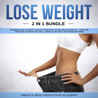 Lose Weight 2 in 1 Bundle: Beginners Guide for Weight Loss with Intermittent Fasting and Ketogenic Diet – Habits and Motivation to burn Fat fast, well, correctly and keep It off for Men and Women