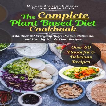 The Complete Plant Based Diet Cookbook: with Over 80 Everyday High Protein Delicious, and Healthy Whole Food Recipes