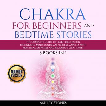 Chakra for Beginners  And Bedtime Stories - 3 books in 1 The Complete Guide to Learn Meditation Techniques, Mindfulness and Relieve Anxiety with Practical Exercises and Relaxing Sleep Stories
