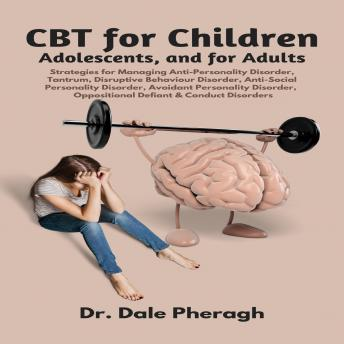 Download CBT for Children, Adolescents, and Adults: Strategies for Managing Anti-Personality, Disruptive Behaviour, Anti-Social Personality, Avoidant Personality, Oppositional Defiant & Conduct Disorders by Dr. Dale Pheragh
