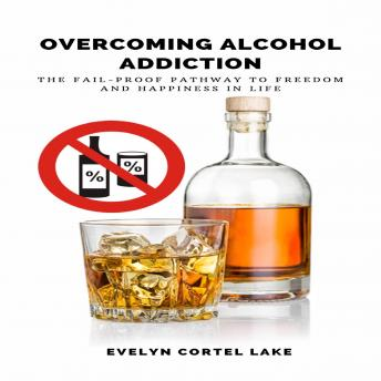 Download Overcoming Alcohol Addiction: The Fail-proof Pathway to Freedom and Happiness in Life by Evelyn Cortel Lake