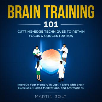 Download Brain Training 101: Cutting-Edge Techniques to Retain Focus & Concentration - Improve Your Memory in Just 7 Days  with Brain Exercises, Guided Meditation, and Affirmations by Martin Bolt