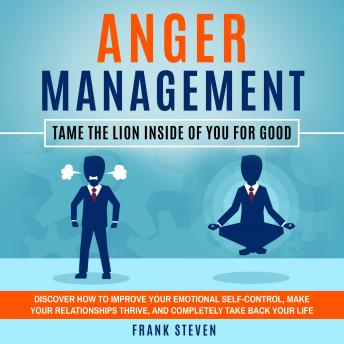 Anger Management Tame the lion inside of you for good,Discover how to improve your emotional self control,make your relationships thrive  and completely take back your life