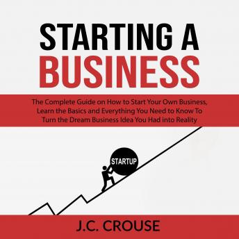 Starting a Business: The Complete Guide on How to Start Your Own Business, Learn the Basics and Everything You Need to Know To Turn the Dream Business Idea You Had into Reality