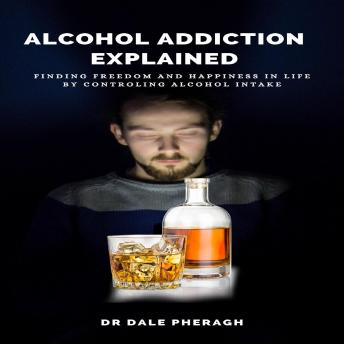 Alcohol Addiction Explained: Finding Freedom and Happiness in Life by Controling Alcohol Intake