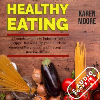 Download Healthy Eating: A Complete Guide to Enjoying Tasty Recipes That Will Help You Unlock the Secrets of Weight Loss and Prevent and Reverse Disease - 2 Audiobooks in 1 by Karen Moore