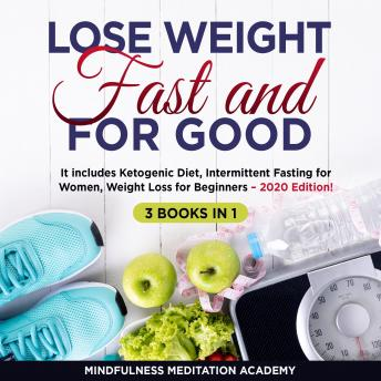 Download Lose Weight Fast and for Good 3 Books in 1: It includes Ketogenic Diet, Intermittent Fasting for Women, Weight Loss for Beginners – 2020 Edition! by Mindfulness Meditation Academy