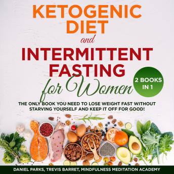 Download Ketogenic Diet and Intermittent Fasting for Women 2 Books in 1: The only Book you need to Lose Weight Fast without starving Yourself and keep it off for Good! by Mindfulness Meditation Academy, Daniel Parks, Trevis Barret