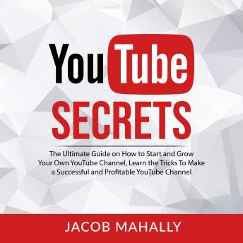 YouTube Secrets: The Ultimate Guide on How to Start and Grow Your Own YouTube Channel, Learn the Tri