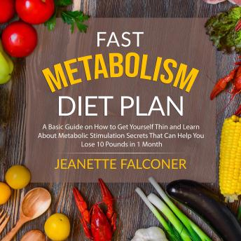 Fast Metabolism Diet Plan: A Basic Guide on How to Eat Yourself Thin and Learn About Metabolic Stimulation Secrets That Can Help You Lose 10 Pounds in 1 Month sample.
