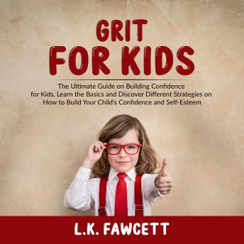 Grit for Kids: The Ultimate Guide on Building Confidence for Kids, Learn the Basics and Discover Different Strategies on How to Build Your Child's Confidence and Self-Esteem