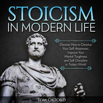 Stoicism In Modern Life: Discover How to Develop Your Self-Awareness, Improve Your Mental Toughness and Self-Discipline in Today's World (Beginner's Guide)