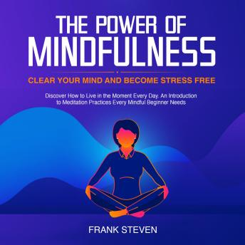 Power of Mindfulness, clear your mind and become stress free. Discover how to live in the moment everyday. An introduction to meditation practices. Every mindful beginner needs, Frank Steven