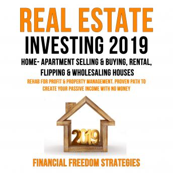 REAL ESTATE INVESTING 2019:  HOME- APARTMENT SELLING & BUYING, RENTAL, FLIPPING & WHOLESALING HOUSES:  REHAB FOR PROFIT & PROPERTY MANAGEMENT BUSINESS. PROVEN PATH TO CREATE YOUR PASSIVE INCOME WITH N, Financial Freedom Strategies