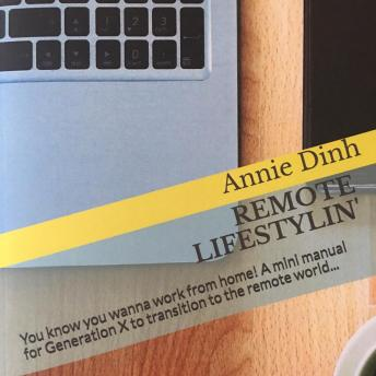 Remote Lifestylin': You Know You Wanna Work from Home! A Mini Manual for Generation X to Transition into the Remote Work World, Annie Dinh