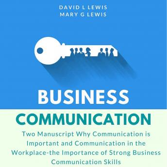 Business Communication: Two Manuscript Why Communication is Important and Communication in the Workplace-the Importance of Strong Business Communication Skills, Mary G Lewis, David L Lewis