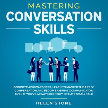 Mastering Conversation Skills Goodbye Awkwardness. Learn to Master the Art of Conversation and Become A Great Communicator, Even if You've Always Been Shy or Hate Small Talk