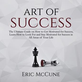 Art of Success: The Ultimate Guide on How to Get Motivated for Success, Learn How to Look For and Stay Motivated for Success in All Areas of Your Life sample.