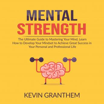 Mental Strength: The Ultimate Guide to Mastering Your Mind, Learn How to Develop Your Mindset to Achieve Great Success in your Personal and Professional Life