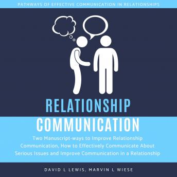 Relationship Communication: Two Manuscript-ways to Improve Relationship Communication, How to Effectively Communicate About Serious Issues and Improve Communication in a Relationship