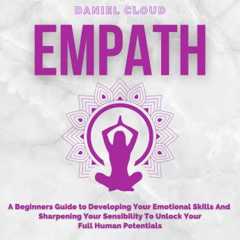 Empath; A Beginners Guide to Developing Your Emotional Skills and Sharpening your Sensibility to Unlock Your Full Human Potentials