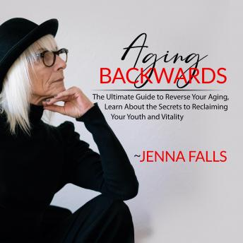 Aging Backwards: The Ultimate Guide to Reverse Your Aging, Learn About the Secrets to Reclaiming You