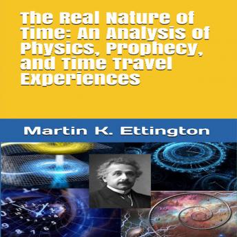 The Real Nature of Time: An Analysis of Physics, Prophecy, and Time Travel Experiences