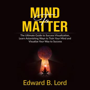 Mind to Matter: The Ultimate Guide to Success Visualization, Learn Astonishing Ways to Train Your Mind and Visualize Your Way to Success, Edward B. Lord